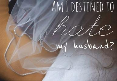 Am I Destined To Hate My Husband